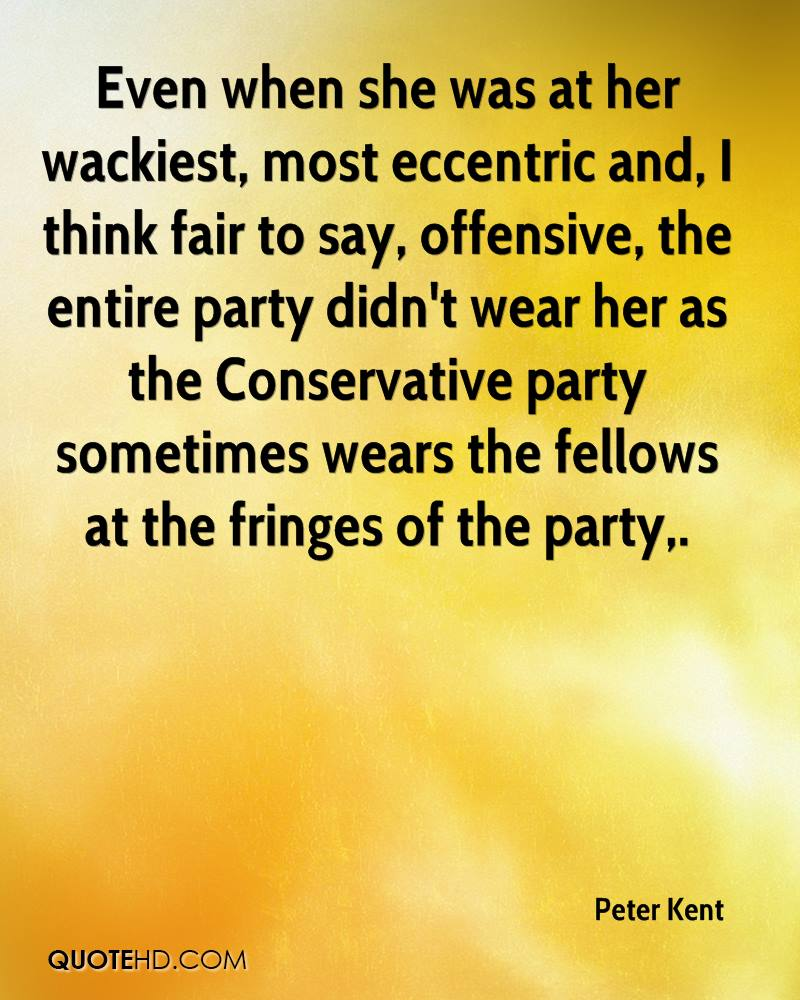 Even when she was at her wackiest, most eccentric and, I think fair to say, offensive, the entire party didn't wear her as the Conservative party sometimes wears the fellows at the fringes of the party.