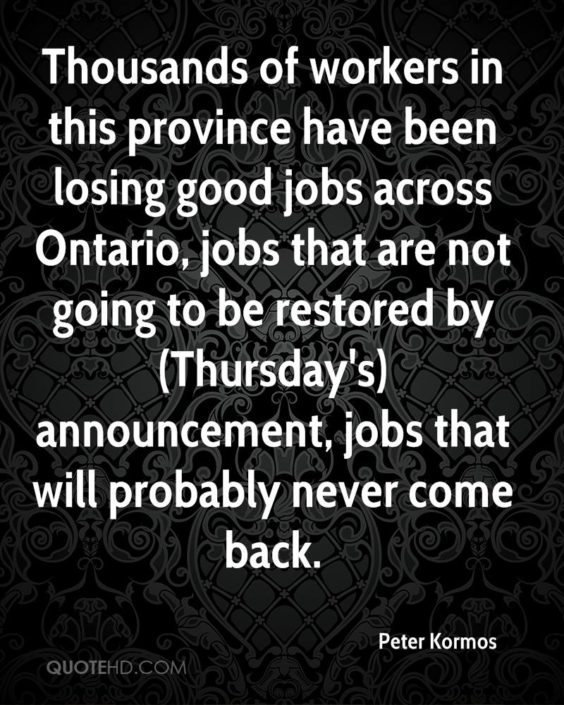 Thousands of workers in this province have been losing good jobs across Ontario, jobs that are not going to be restored by (Thursday's) announcement, jobs that will probably never come back.