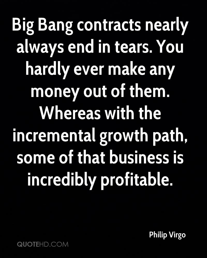 Big Bang contracts nearly always end in tears. You hardly ever make any money out of them. Whereas with the incremental growth path, some of that business is incredibly profitable.