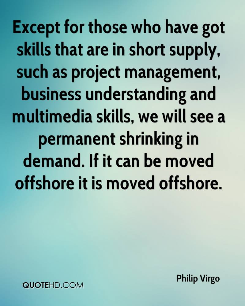 Except for those who have got skills that are in short supply, such as project management, business understanding and multimedia skills, we will see a permanent shrinking in demand. If it can be moved offshore it is moved offshore.