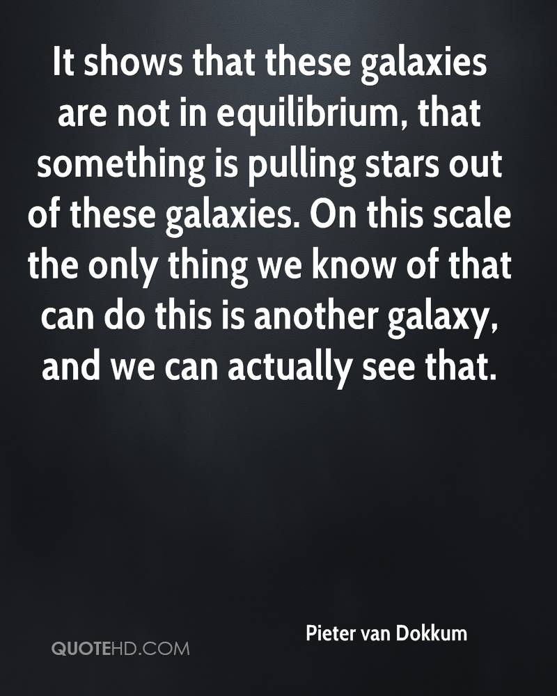 It shows that these galaxies are not in equilibrium, that something is pulling stars out of these galaxies. On this scale the only thing we know of that can do this is another galaxy, and we can actually see that.