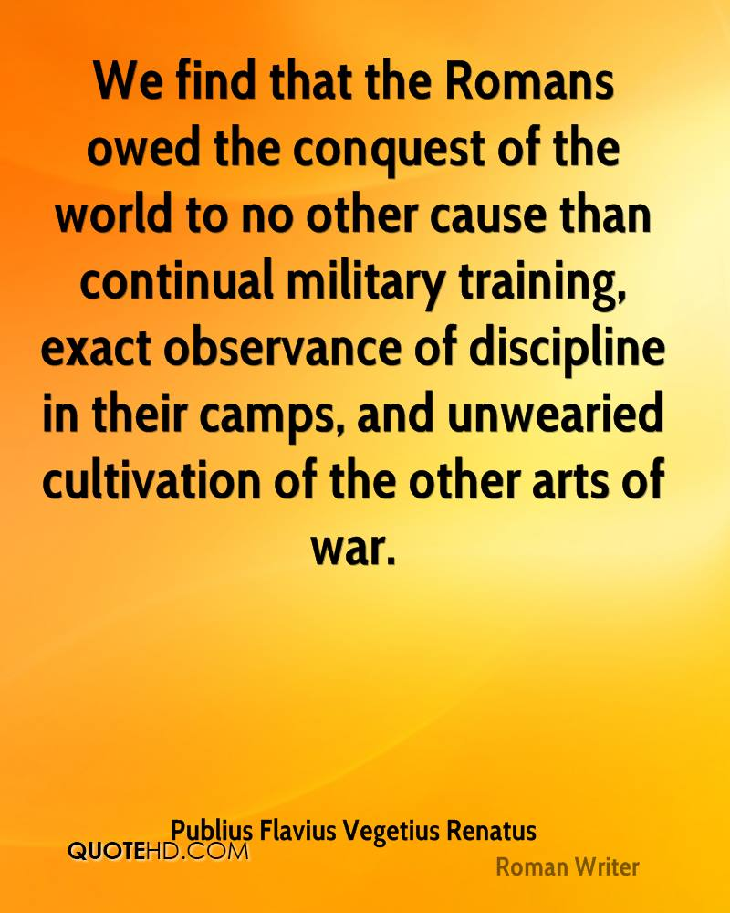 We find that the Romans owed the conquest of the world to no other cause than continual military training, exact observance of discipline in their camps, and unwearied cultivation of the other arts of war.