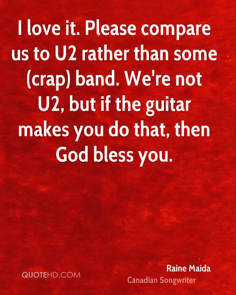I love it. Please compare us to U2 rather than some (crap) band. We're not U2, but if the guitar makes you do that, then God bless you.