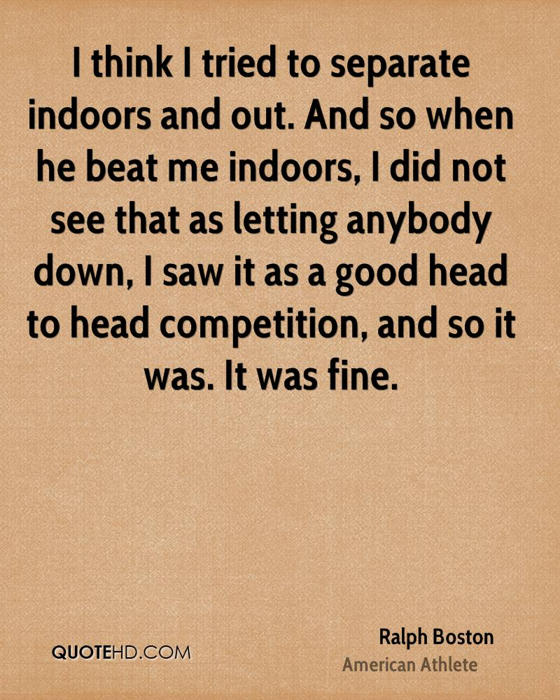 I think I tried to separate indoors and out. And so when he beat me indoors, I did not see that as letting anybody down, I saw it as a good head to head competition, and so it was. It was fine.