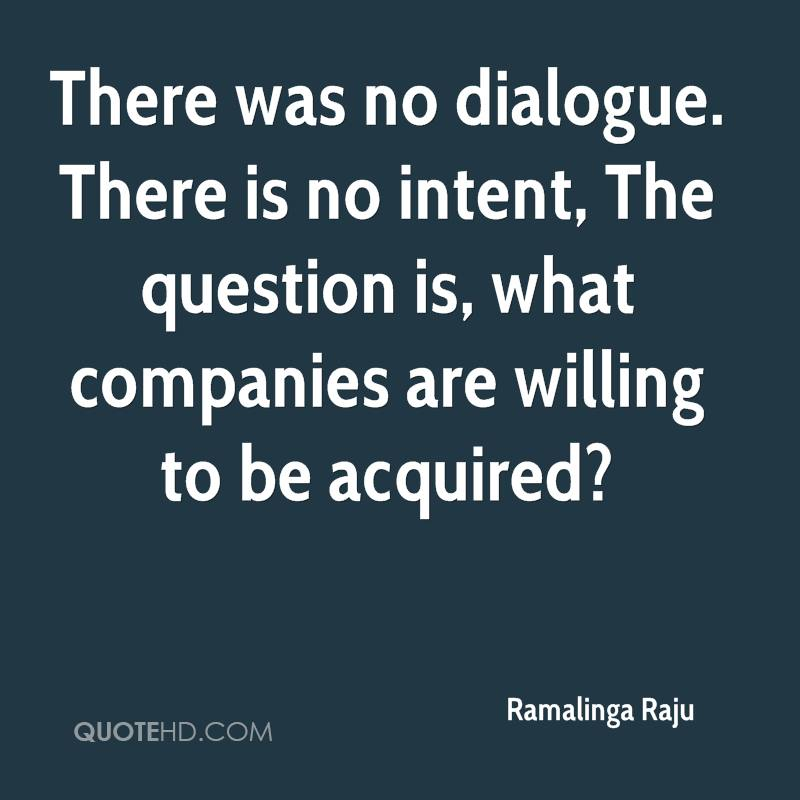 There was no dialogue. There is no intent, The question is, what companies are willing to be acquired?