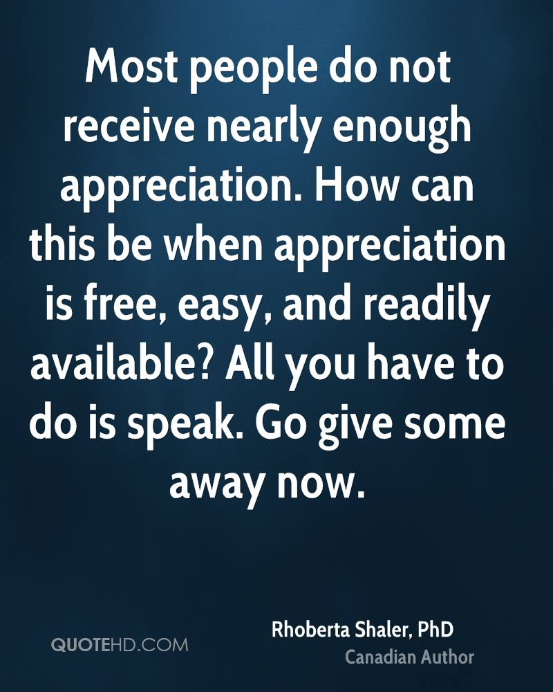 Most people do not receive nearly enough appreciation. How can this be when appreciation is free, easy, and readily available? All you have to do is speak. Go give some away now.