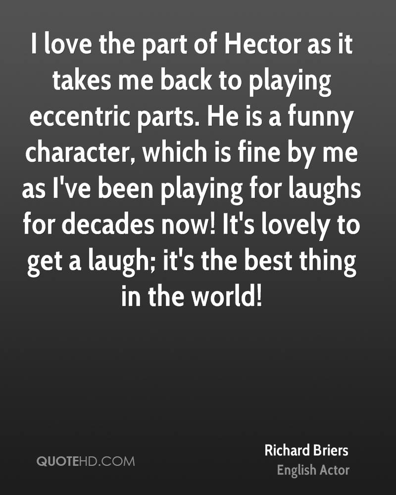 I love the part of Hector as it takes me back to playing eccentric parts. He is a funny character, which is fine by me as I've been playing for laughs for decades now! It's lovely to get a laugh; it's the best thing in the world!