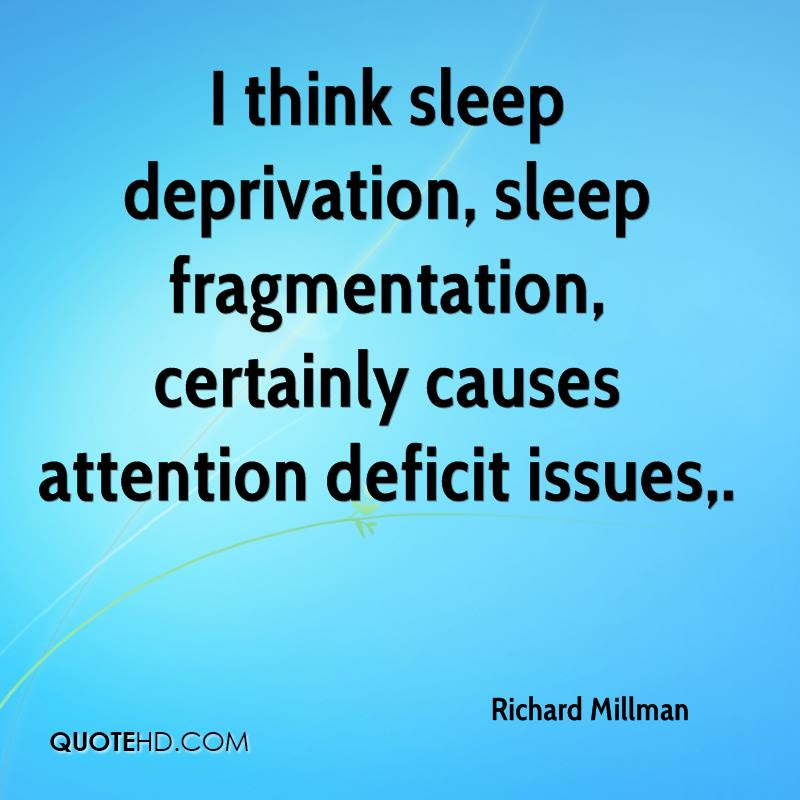 I think sleep deprivation, sleep fragmentation, certainly causes attention deficit issues.