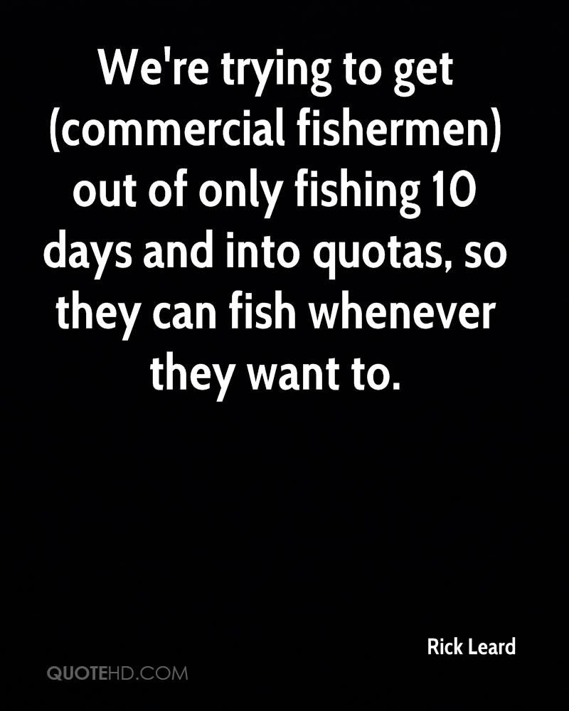 We're trying to get (commercial fishermen) out of only fishing 10 days and into quotas, so they can fish whenever they want to.