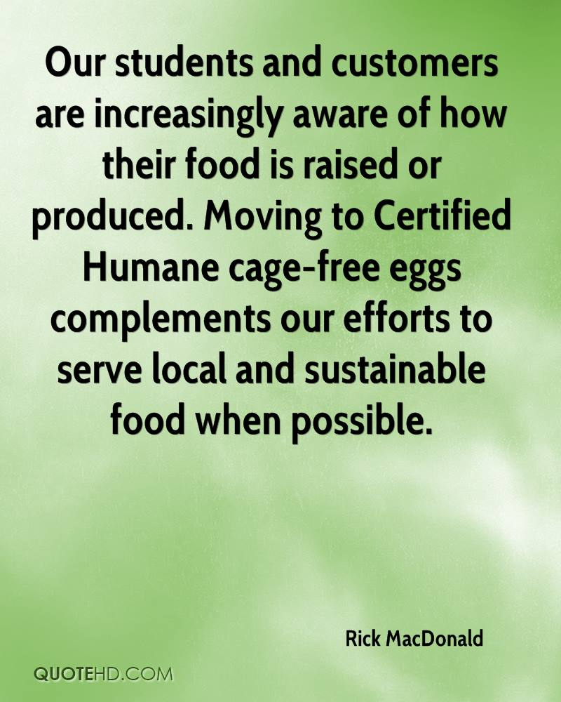 Our students and customers are increasingly aware of how their food is raised or produced. Moving to Certified Humane cage-free eggs complements our efforts to serve local and sustainable food when possible.