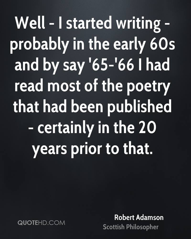 Well - I started writing - probably in the early 60s and by say '65-'66 I had read most of the poetry that had been published - certainly in the 20 years prior to that.