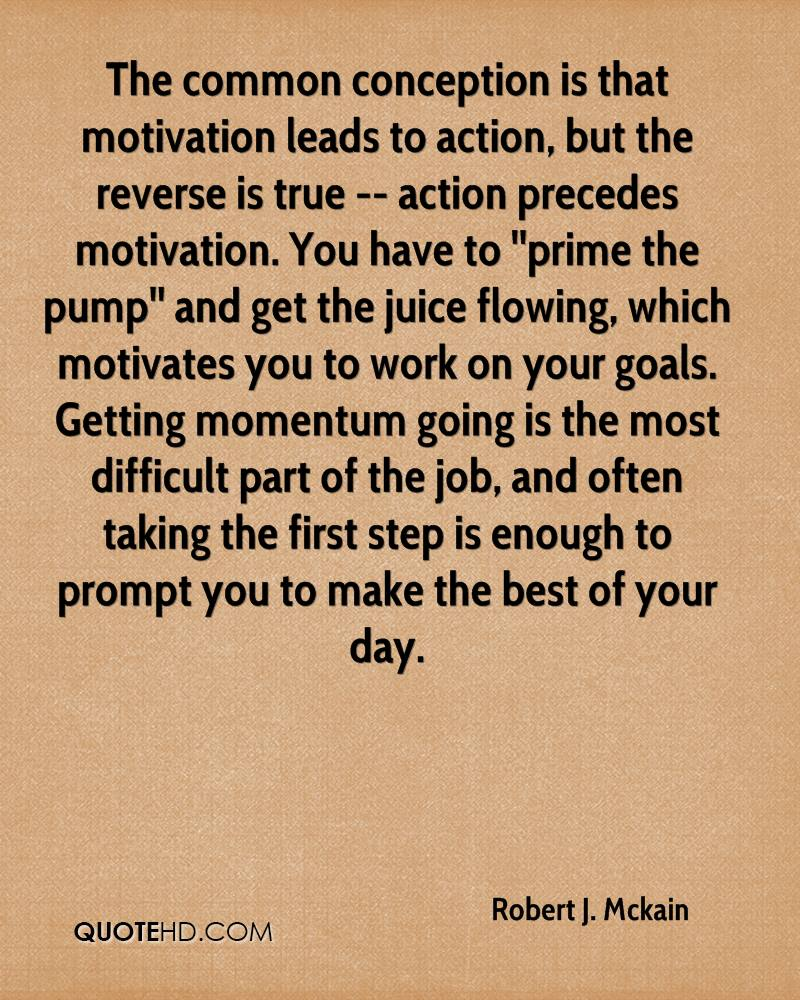 The common conception is that motivation leads to action but the
