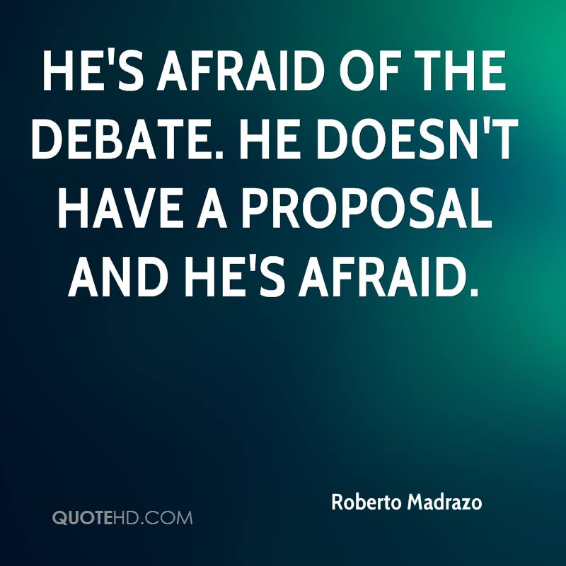 He's afraid of the debate. He doesn't have a proposal and he's afraid.