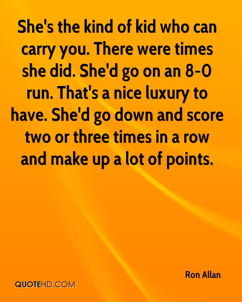 She's the kind of kid who can carry you. There were times she did. She'd go on an 8-0 run. That's a nice luxury to have. She'd go down and score two or three times in a row and make up a lot of points.