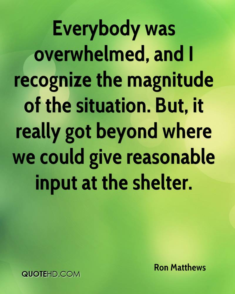 Everybody was overwhelmed, and I recognize the magnitude of the situation. But, it really got beyond where we could give reasonable input at the shelter.
