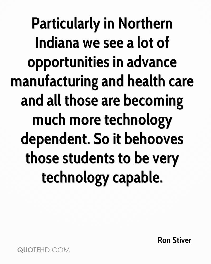 Particularly in Northern Indiana we see a lot of opportunities in advance manufacturing and health care and all those are becoming much more technology dependent. So it behooves those students to be very technology capable.
