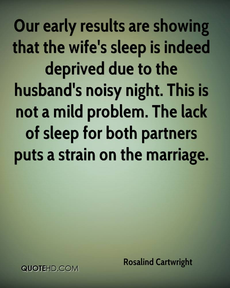 Our early results are showing that the wife's sleep is indeed deprived due to the husband's noisy night. This is not a mild problem. The lack of sleep for both partners puts a strain on the marriage.