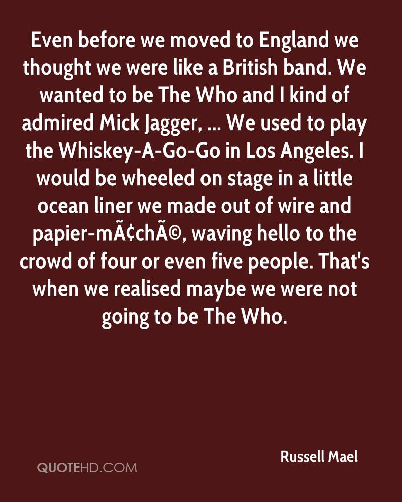 Even before we moved to England we thought we were like a British band. We wanted to be The Who and I kind of admired Mick Jagger, ... We used to play the Whiskey-A-Go-Go in Los Angeles. I would be wheeled on stage in a little ocean liner we made out of wire and papier-mâché, waving hello to the crowd of four or even five people. That's when we realised maybe we were not going to be The Who.
