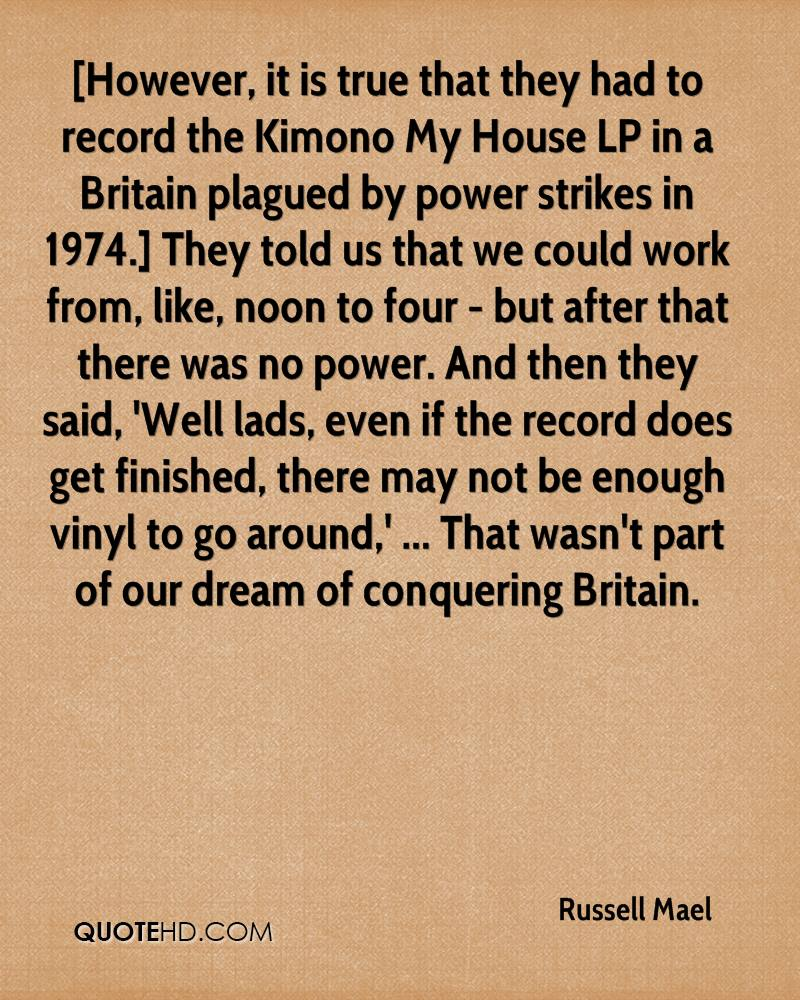 [However, it is true that they had to record the Kimono My House LP in a Britain plagued by power strikes in 1974.] They told us that we could work from, like, noon to four - but after that there was no power. And then they said, 'Well lads, even if the record does get finished, there may not be enough vinyl to go around,' ... That wasn't part of our dream of conquering Britain.