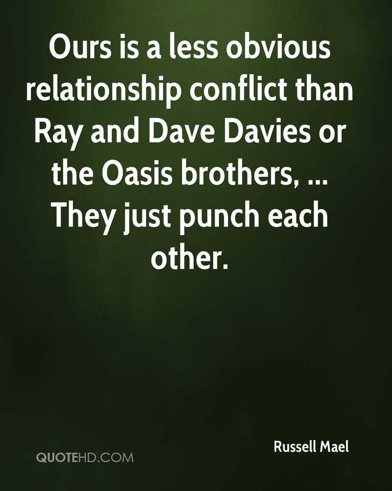 Ours is a less obvious relationship conflict than Ray and Dave Davies or the Oasis brothers, ... They just punch each other.