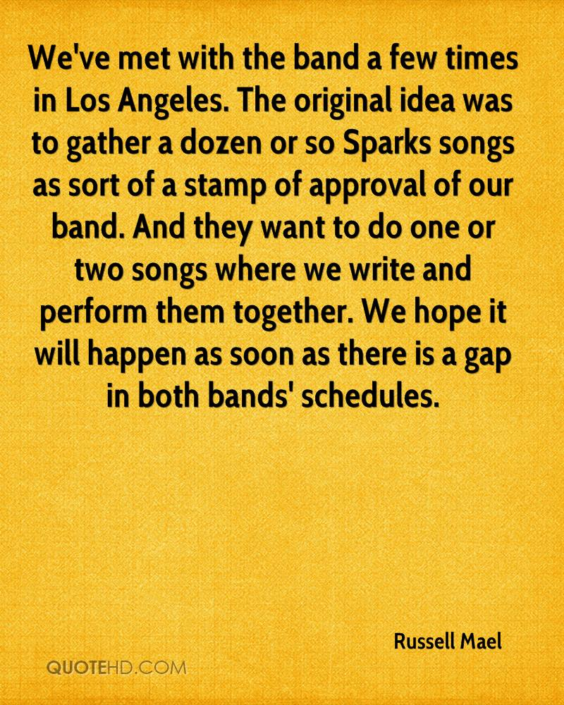 We've met with the band a few times in Los Angeles. The original idea was to gather a dozen or so Sparks songs as sort of a stamp of approval of our band. And they want to do one or two songs where we write and perform them together. We hope it will happen as soon as there is a gap in both bands' schedules.