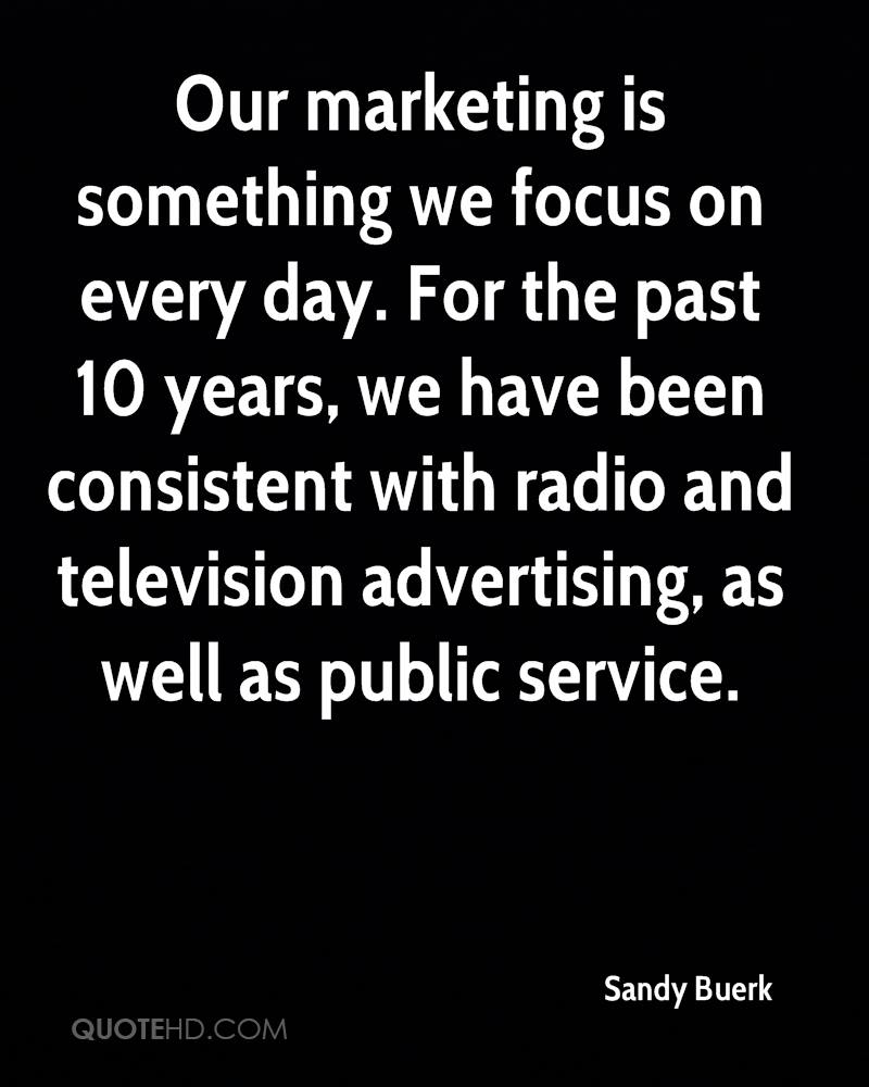 Our marketing is something we focus on every day. For the past 10 years, we have been consistent with radio and television advertising, as well as public service.