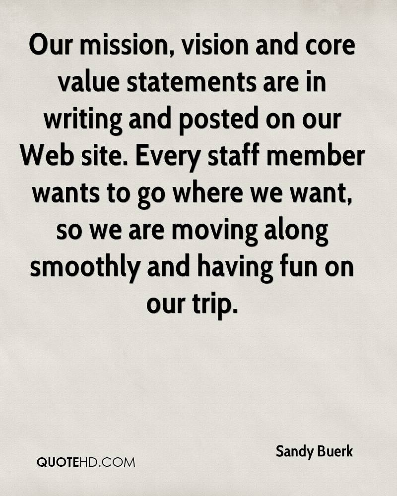 Our mission, vision and core value statements are in writing and posted on our Web site. Every staff member wants to go where we want, so we are moving along smoothly and having fun on our trip.