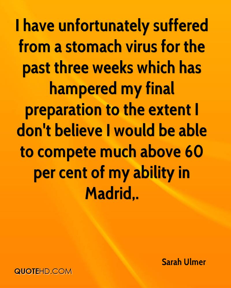 I have unfortunately suffered from a stomach virus for the past three weeks which has hampered my final preparation to the extent I don't believe I would be able to compete much above 60 per cent of my ability in Madrid.