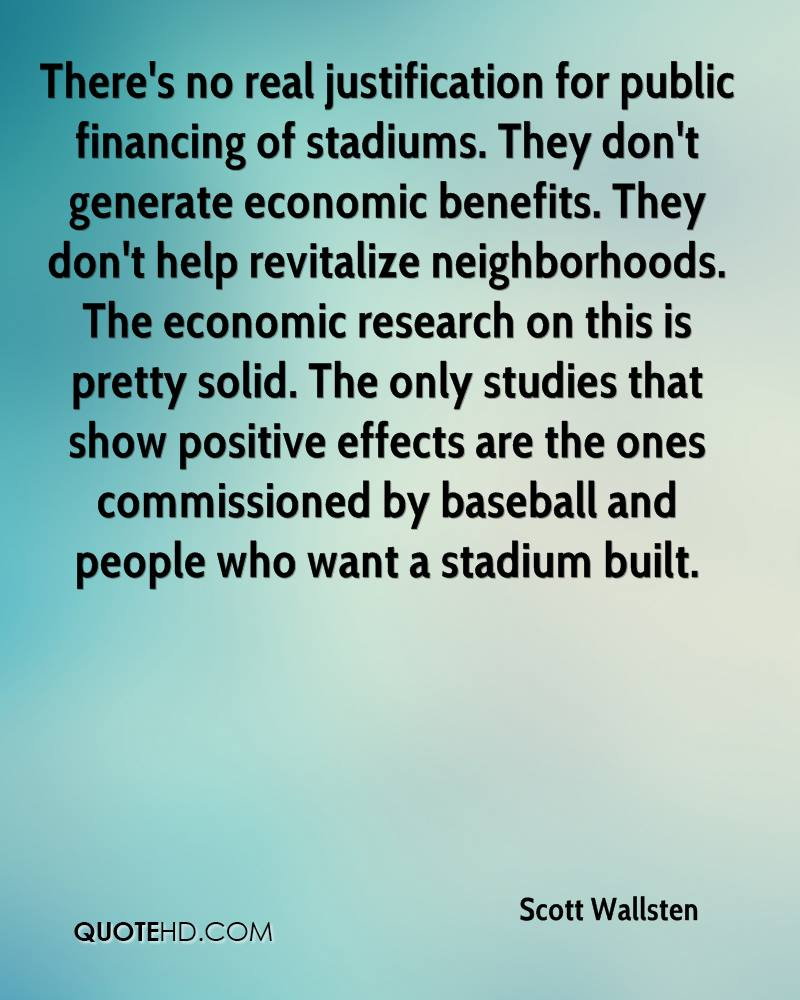 There's no real justification for public financing of stadiums. They don't generate economic benefits. They don't help revitalize neighborhoods. The economic research on this is pretty solid. The only studies that show positive effects are the ones commissioned by baseball and people who want a stadium built.