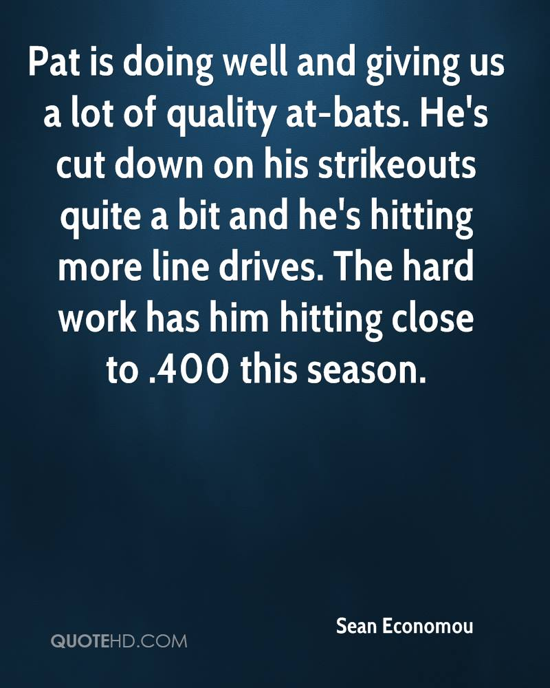 Pat is doing well and giving us a lot of quality at-bats. He's cut down on his strikeouts quite a bit and he's hitting more line drives. The hard work has him hitting close to .400 this season.