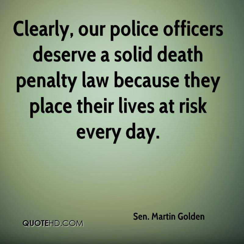 Clearly, our police officers deserve a solid death penalty law because they place their lives at risk every day.