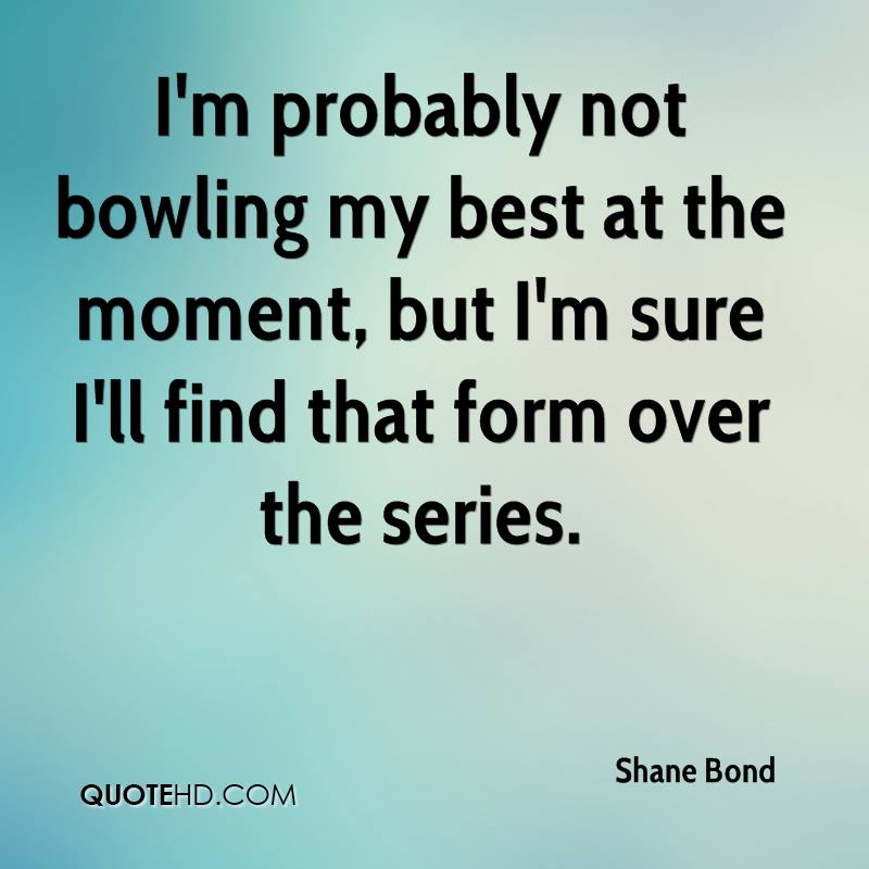 I'm probably not bowling my best at the moment, but I'm sure I'll find that form over the series.