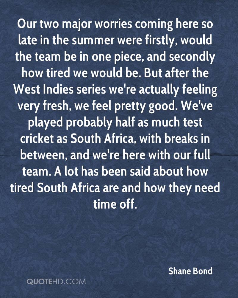 Our two major worries coming here so late in the summer were firstly, would the team be in one piece, and secondly how tired we would be. But after the West Indies series we're actually feeling very fresh, we feel pretty good. We've played probably half as much test cricket as South Africa, with breaks in between, and we're here with our full team. A lot has been said about how tired South Africa are and how they need time off.