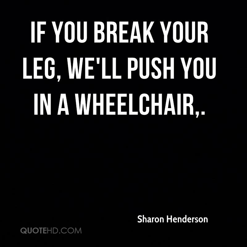 If you break your leg, we'll push you in a wheelchair.