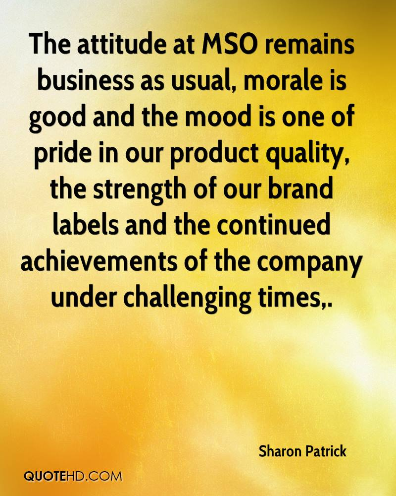 The attitude at MSO remains business as usual, morale is good and the mood is one of pride in our product quality, the strength of our brand labels and the continued achievements of the company under challenging times.