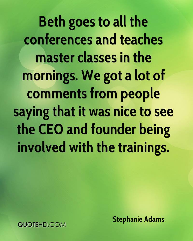 Beth goes to all the conferences and teaches master classes in the mornings. We got a lot of comments from people saying that it was nice to see the CEO and founder being involved with the trainings.