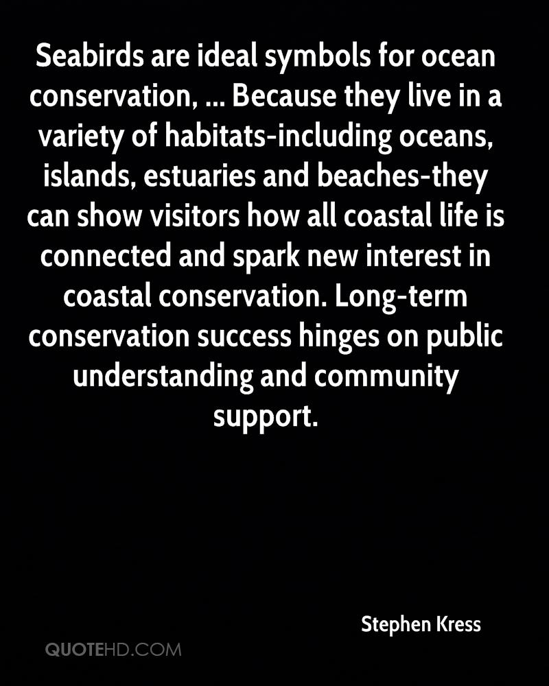 Seabirds are ideal symbols for ocean conservation, ... Because they live in a variety of habitats-including oceans, islands, estuaries and beaches-they can show visitors how all coastal life is connected and spark new interest in coastal conservation. Long-term conservation success hinges on public understanding and community support.