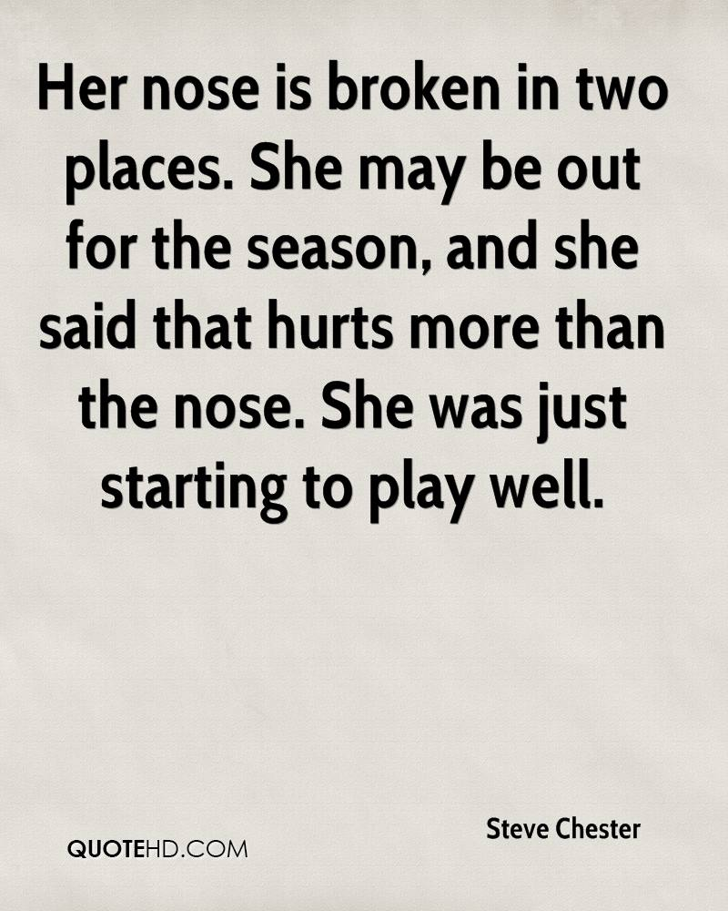 Her nose is broken in two places. She may be out for the season, and she said that hurts more than the nose. She was just starting to play well.