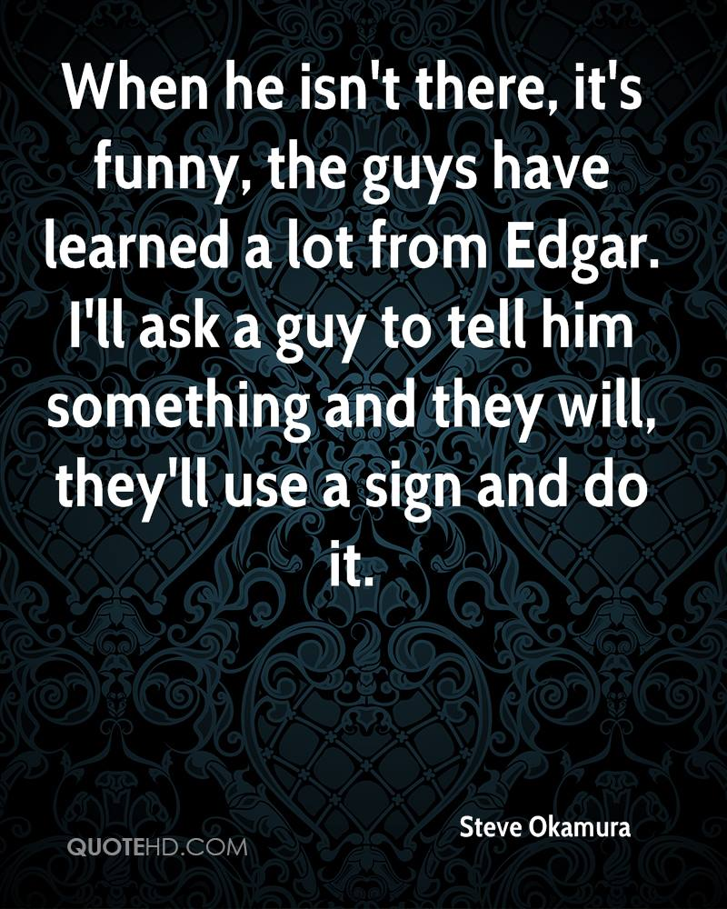 When he isn't there, it's funny, the guys have learned a lot from Edgar. I'll ask a guy to tell him something and they will, they'll use a sign and do it.