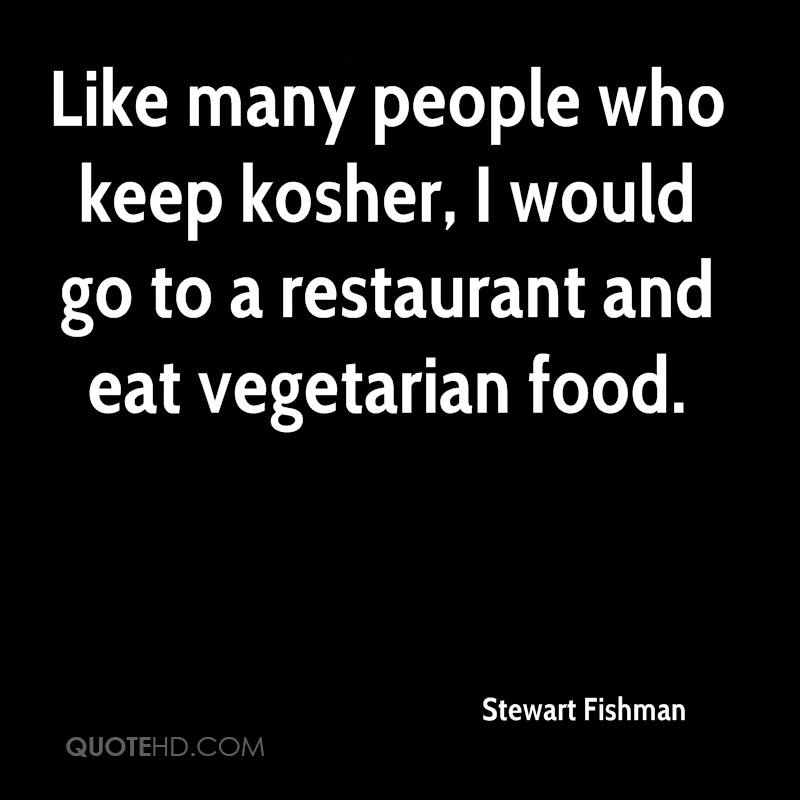 Like many people who keep kosher, I would go to a restaurant and eat vegetarian food.