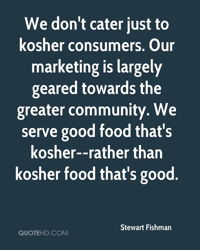 We don't cater just to kosher consumers. Our marketing is largely geared towards the greater community. We serve good food that's kosher--rather than kosher food that's good.