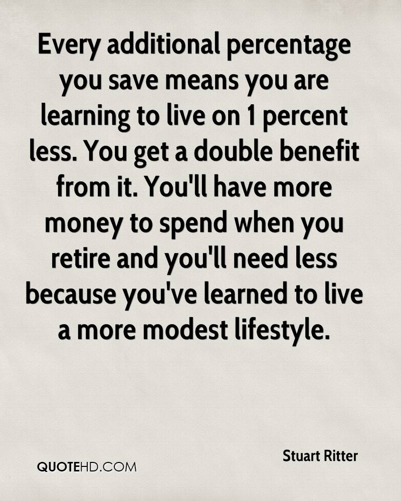 Every additional percentage you save means you are learning to live on 1 percent less. You get a double benefit from it. You'll have more money to spend when you retire and you'll need less because you've learned to live a more modest lifestyle.