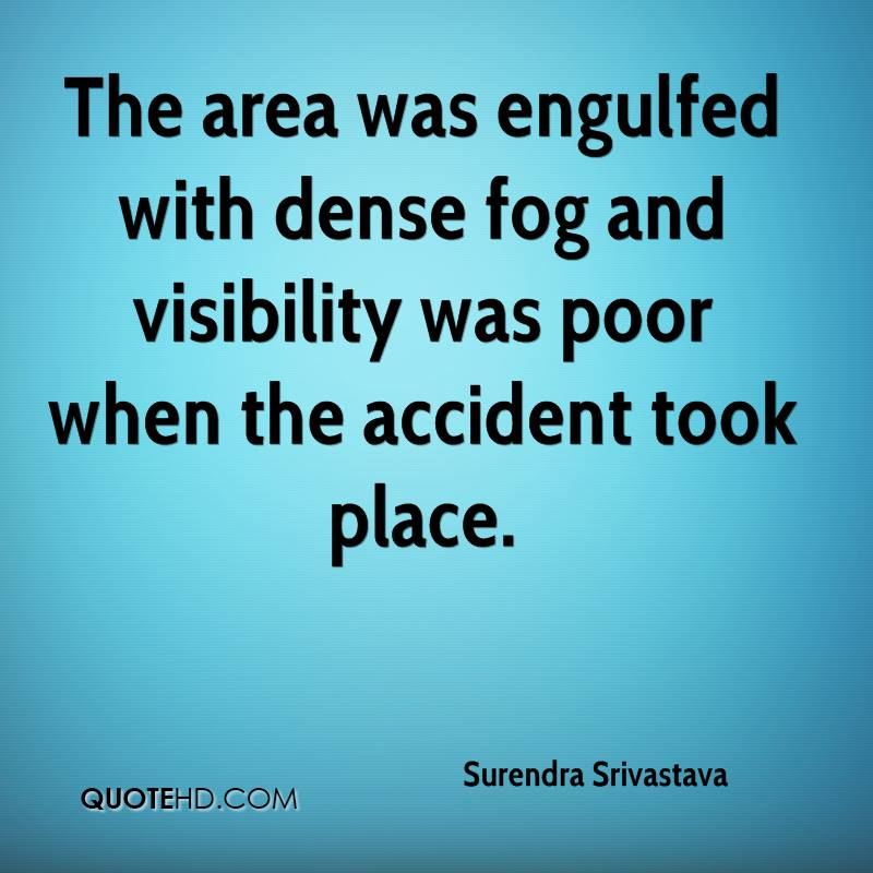 The area was engulfed with dense fog and visibility was poor when the accident took place.