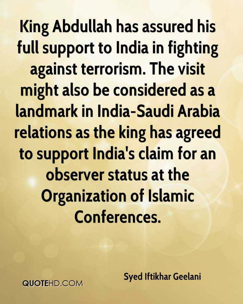 King Abdullah has assured his full support to India in fighting against terrorism. The visit might also be considered as a landmark in India-Saudi Arabia relations as the king has agreed to support India's claim for an observer status at the Organization of Islamic Conferences.