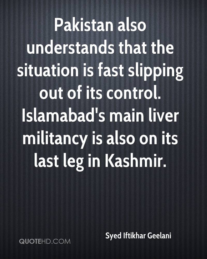 Pakistan also understands that the situation is fast slipping out of its control. Islamabad's main liver militancy is also on its last leg in Kashmir.