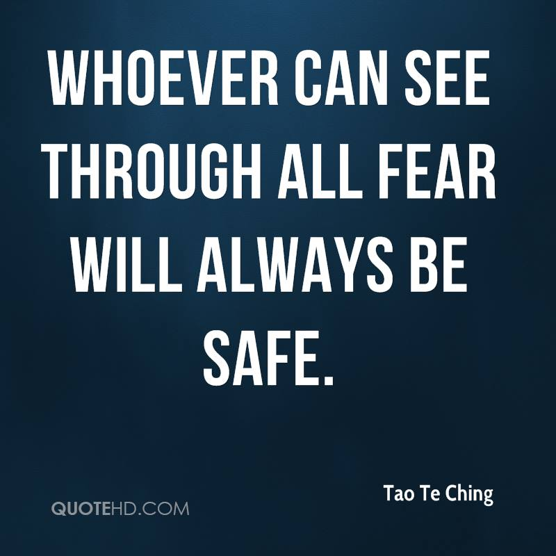 Whoever can see through all fear will always be safe.