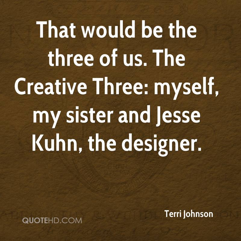 That would be the three of us. The Creative Three: myself, my sister and Jesse Kuhn, the designer.