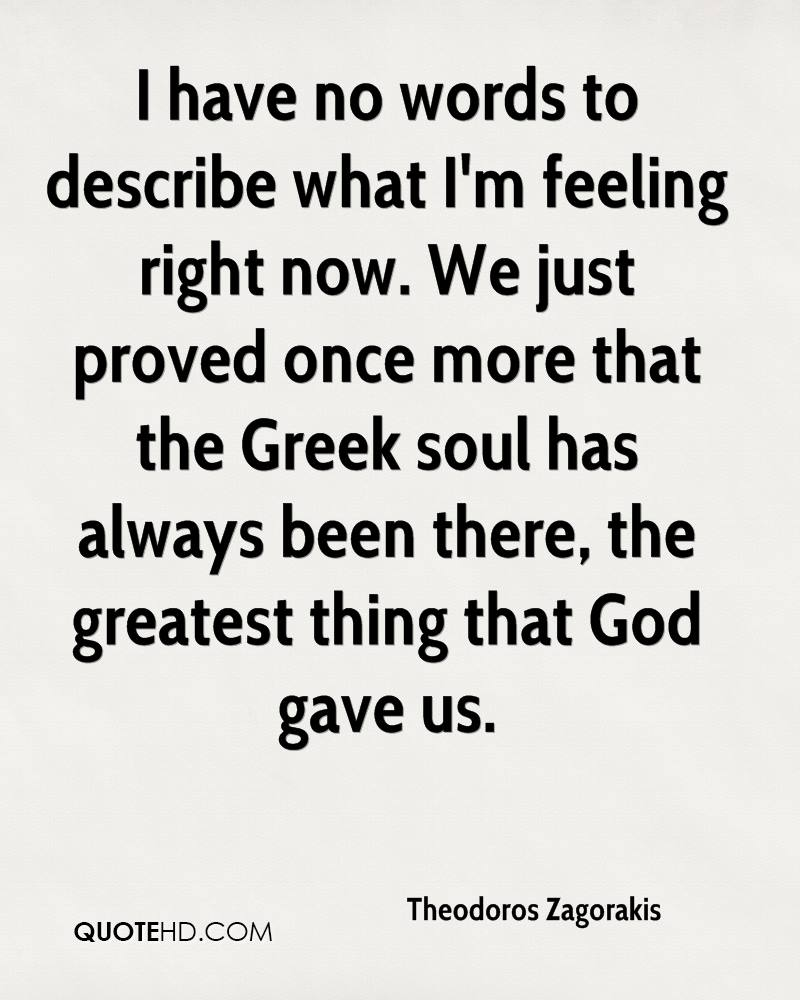 I have no words to describe what I'm feeling right now. We just proved once more that the Greek soul has always been there, the greatest thing that God gave us.