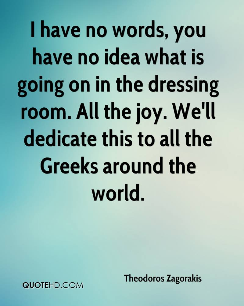 I have no words, you have no idea what is going on in the dressing room. All the joy. We'll dedicate this to all the Greeks around the world.