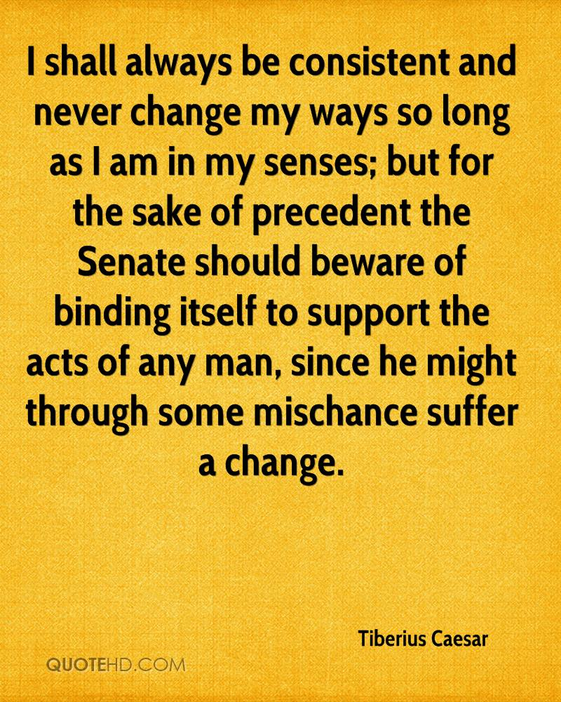 I shall always be consistent and never change my ways so long as I am in my senses; but for the sake of precedent the Senate should beware of binding itself to support the acts of any man, since he might through some mischance suffer a change.